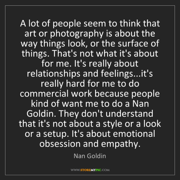 Nan Goldin: A lot of people seem to think that art or photography...