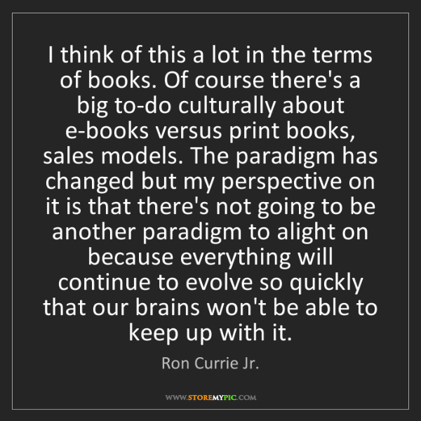 Ron Currie Jr.: I think of this a lot in the terms of books. Of course...