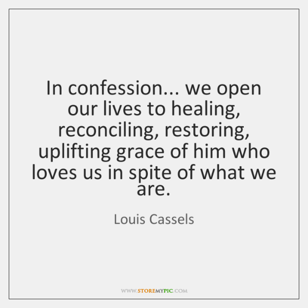 In confession... we open our lives to healing, reconciling, restoring, uplifting grace ...