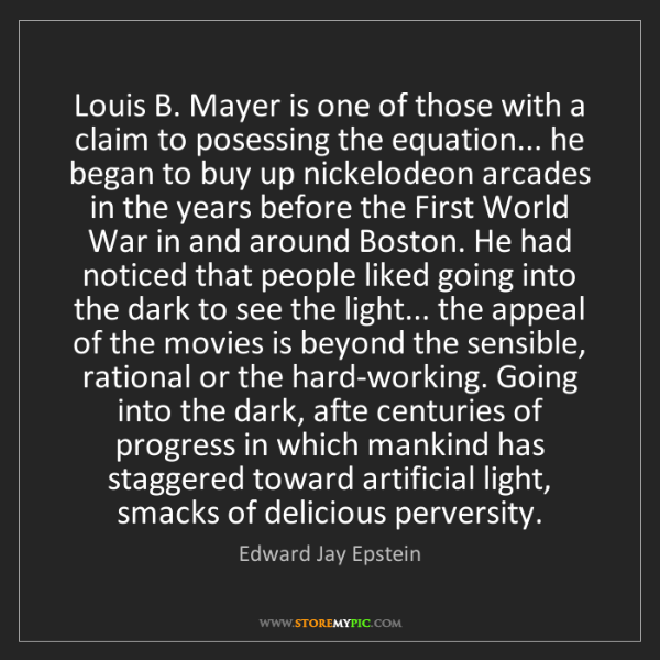 Edward Jay Epstein: Louis B. Mayer is one of those with a claim to posessing...