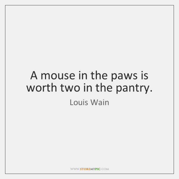 A mouse in the paws is worth two in the pantry.