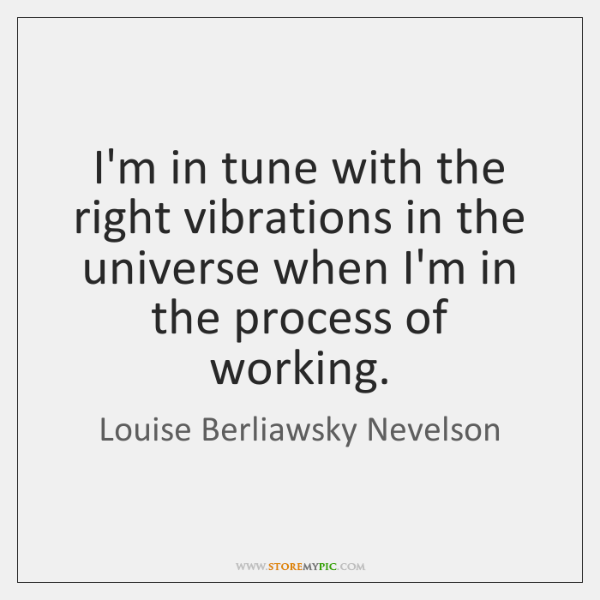 I'm in tune with the right vibrations in the universe when I'm ...