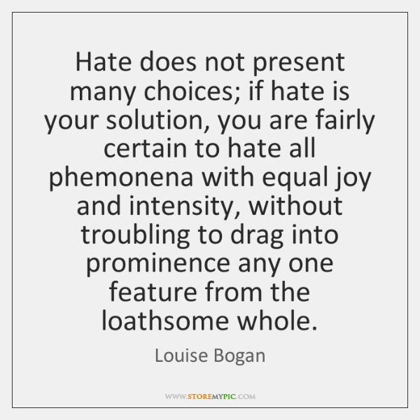 Hate does not present many choices; if hate is your solution, you ...