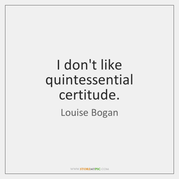 I don't like quintessential certitude.