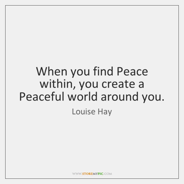 When you find Peace within, you create a Peaceful world around you.