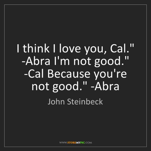 John Steinbeck: 'I think I love you, Cal.' -Abra. 'I'm not good.' -Cal...