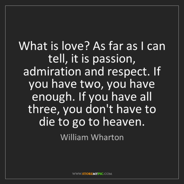 William Wharton: What is love? As far as I can tell, it is passion, admiration...