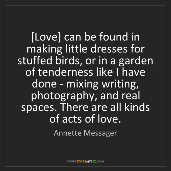 Annette Messager: [Love] can be found in making little dresses for stuffed...