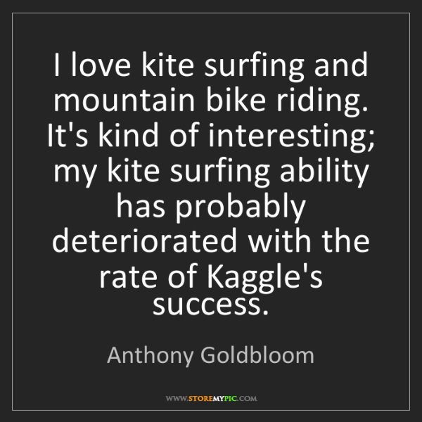 Anthony Goldbloom: I love kite surfing and mountain bike riding. It's kind...