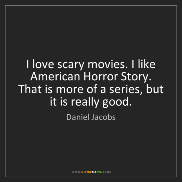 Daniel Jacobs: I love scary movies. I like American Horror Story. That...