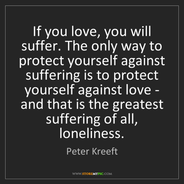 Peter Kreeft: If you love, you will suffer. The only way to protect...