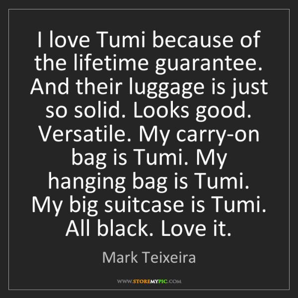 Mark Teixeira: I love Tumi because of the lifetime guarantee. And their...