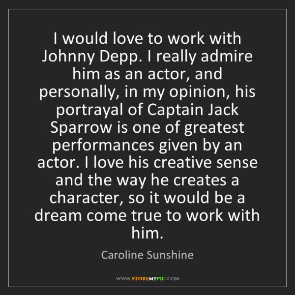 Caroline Sunshine: I would love to work with Johnny Depp. I really admire...