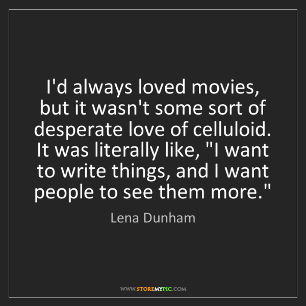 Lena Dunham: I'd always loved movies, but it wasn't some sort of desperate...