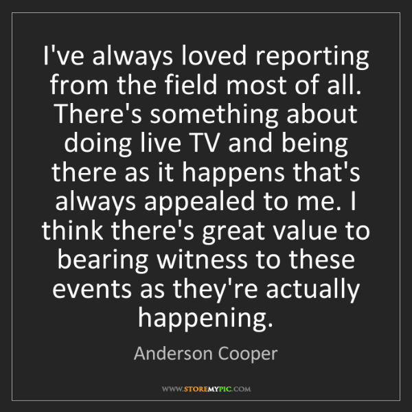Anderson Cooper: I've always loved reporting from the field most of all....