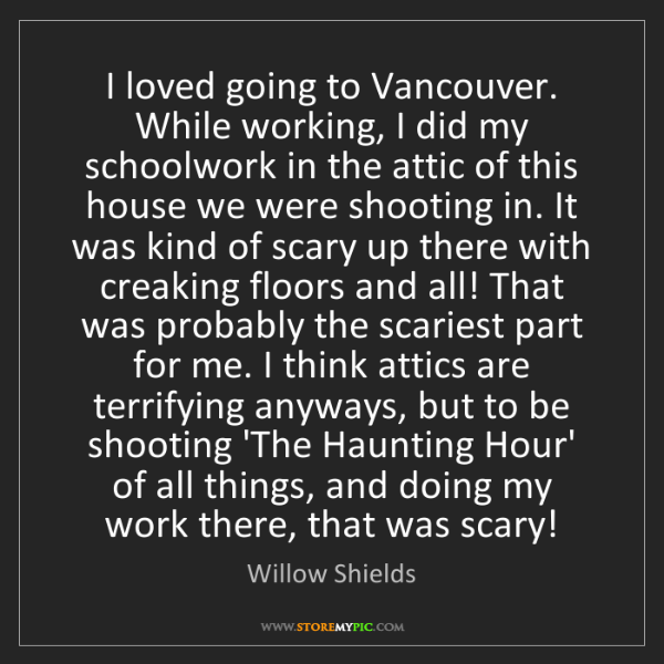 Willow Shields: I loved going to Vancouver. While working, I did my schoolwork...