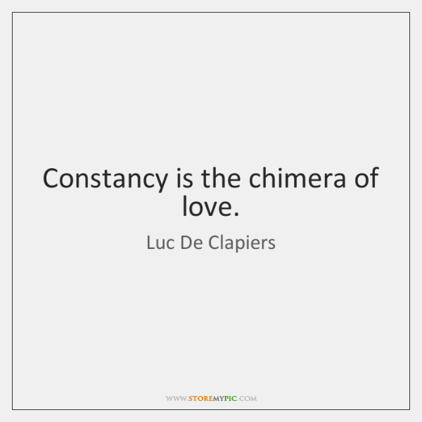 Constancy is the chimera of love.