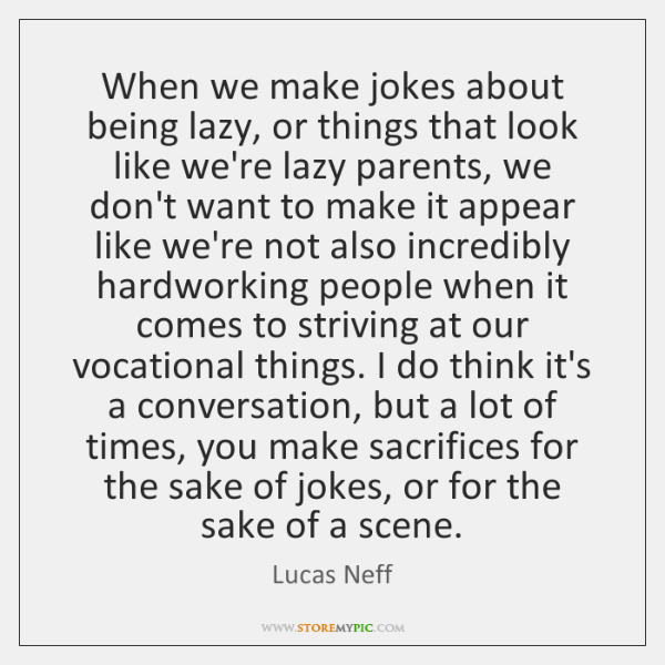 When we make jokes about being lazy, or things that look like ...