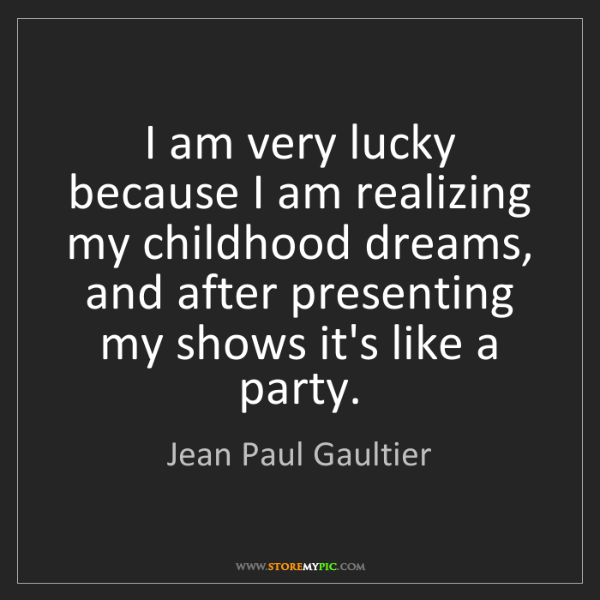Jean Paul Gaultier: I am very lucky because I am realizing my childhood dreams,...