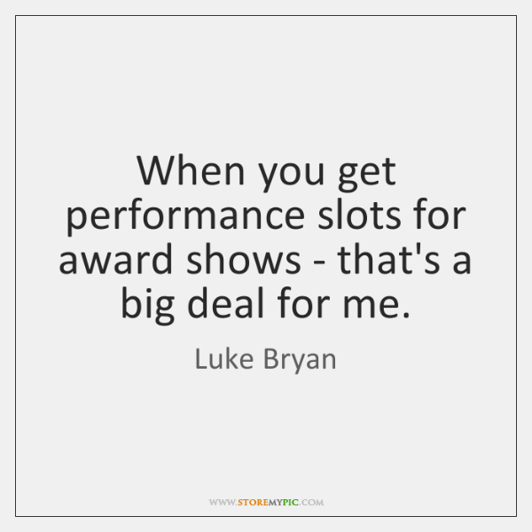 When you get performance slots for award shows - that's a big ...