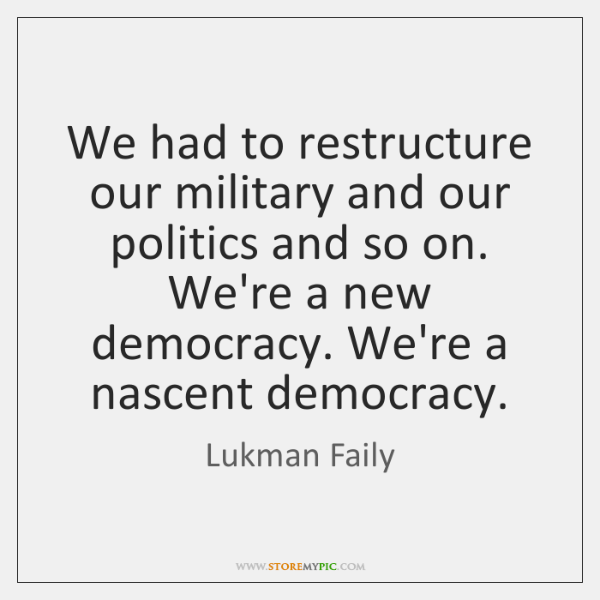 We had to restructure our military and our politics and so on. ...