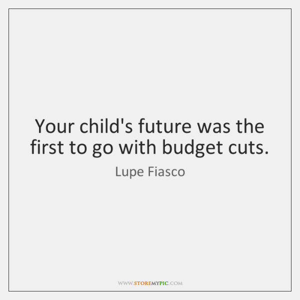 Your child's future was the first to go with budget cuts.