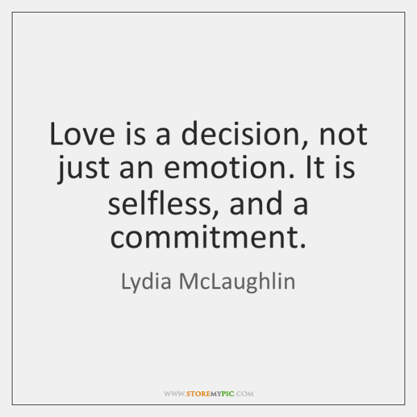 Love is a decision, not just an emotion. It is selfless, and ...