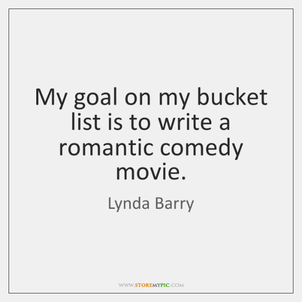 My goal on my bucket list is to write a romantic comedy ...