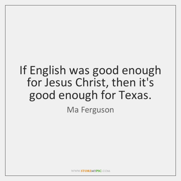 If English was good enough for Jesus Christ, then it's good enough ...