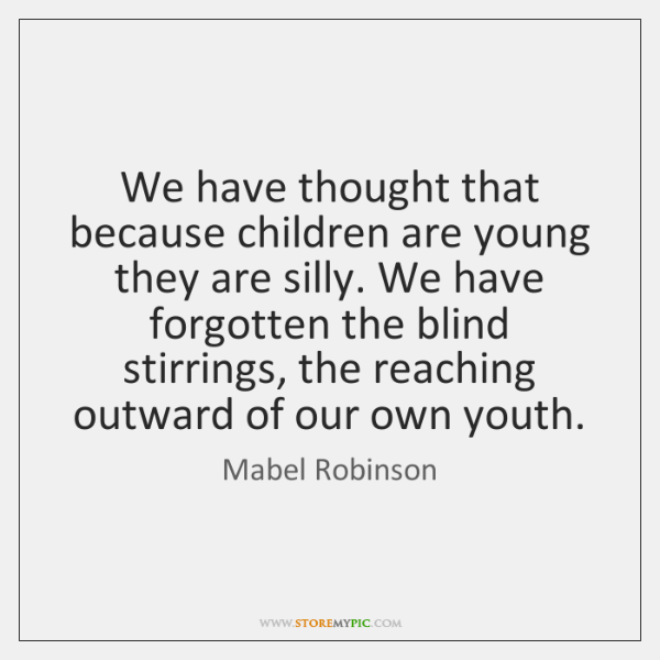 We have thought that because children are young they are silly. We ...