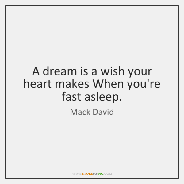 A dream is a wish your heart makes When you're fast asleep.