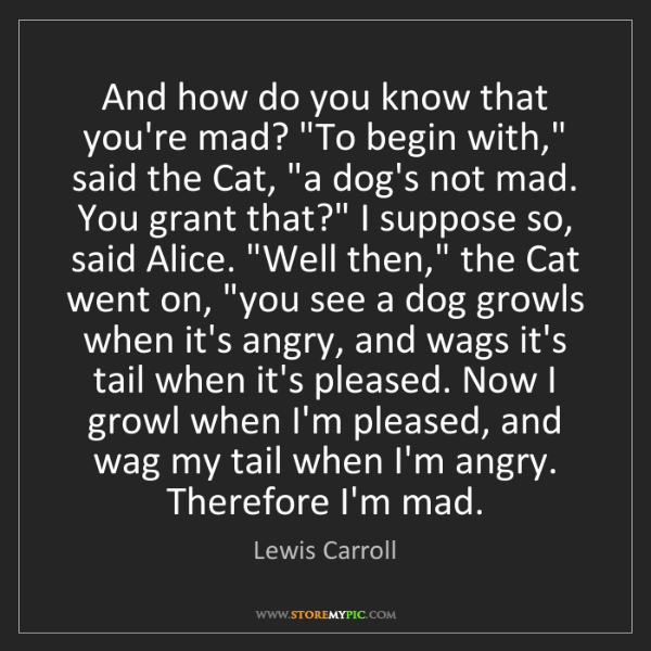 """Lewis Carroll: And how do you know that you're mad? """"To begin with,""""..."""