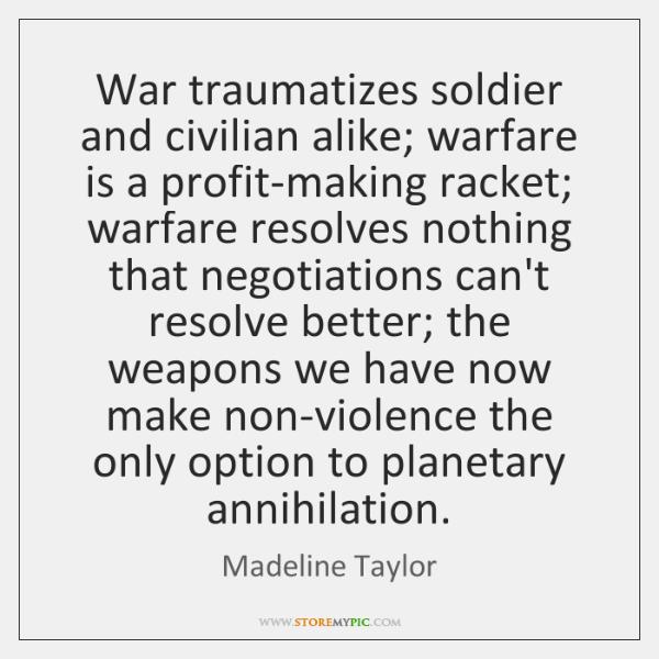 War traumatizes soldier and civilian alike; warfare is a profit-making racket; warfare ...