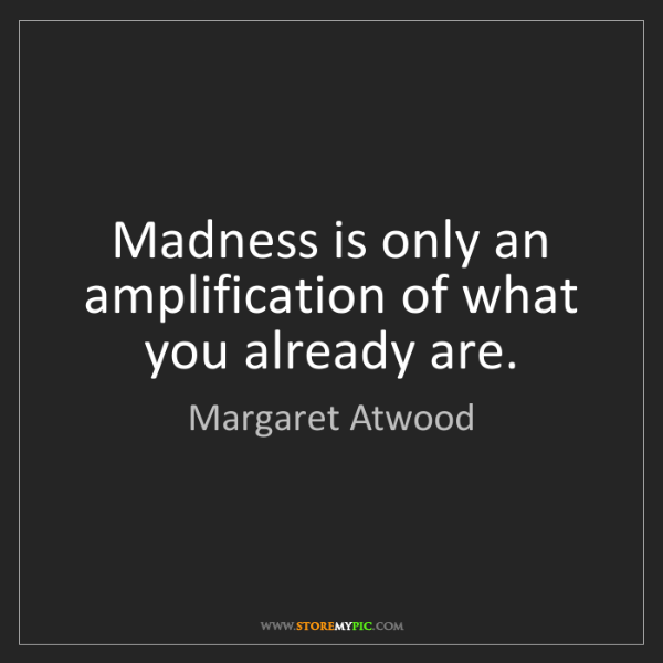 Margaret Atwood: Madness is only an amplification of what you already...
