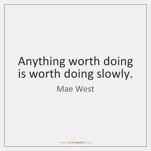 Anything worth doing is worth doing slowly.