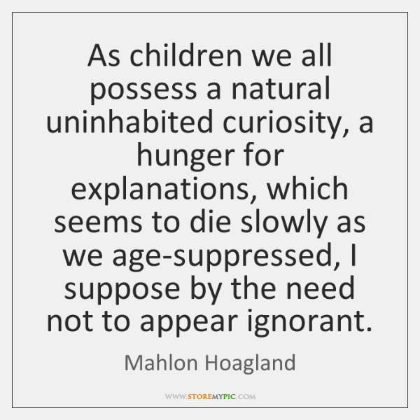 As children we all possess a natural uninhabited curiosity, a hunger for ...