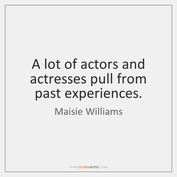 A lot of actors and actresses pull from past experiences.