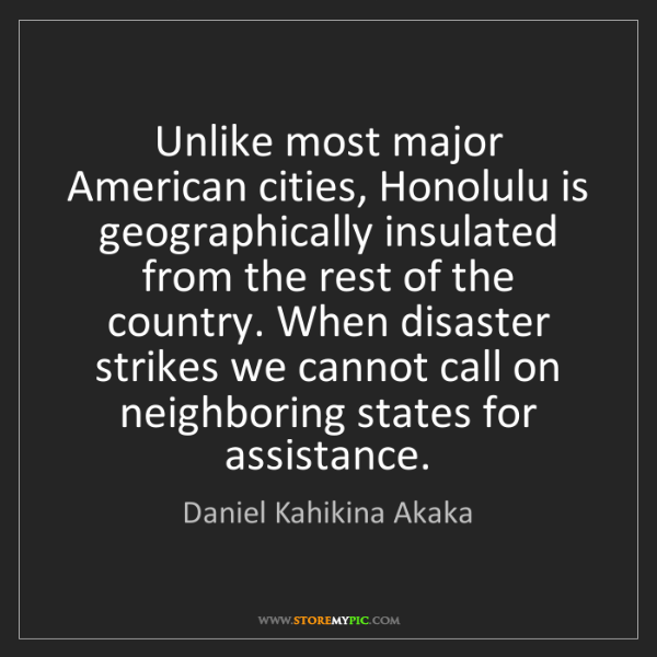 Daniel Kahikina Akaka: Unlike most major American cities, Honolulu is geographically...