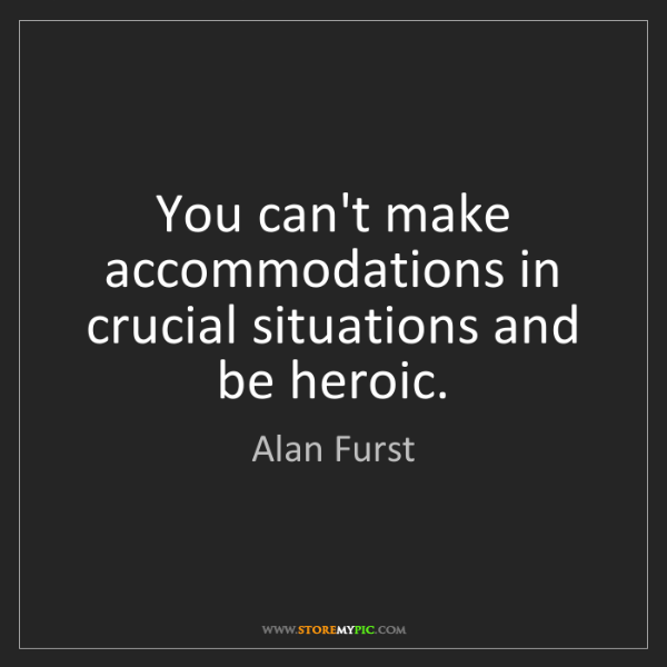 Alan Furst: You can't make accommodations in crucial situations and...