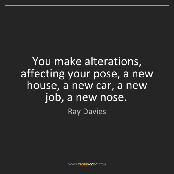 Ray Davies: You make alterations, affecting your pose, a new house,...