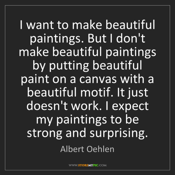 Albert Oehlen: I want to make beautiful paintings. But I don't make...