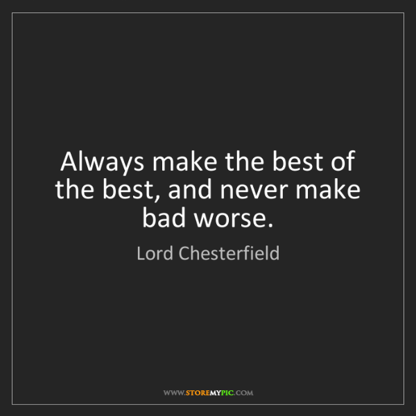 Lord Chesterfield: Always make the best of the best, and never make bad...