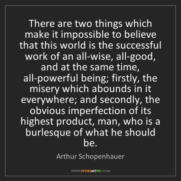 Arthur Schopenhauer: There are two things which make it impossible to believe...
