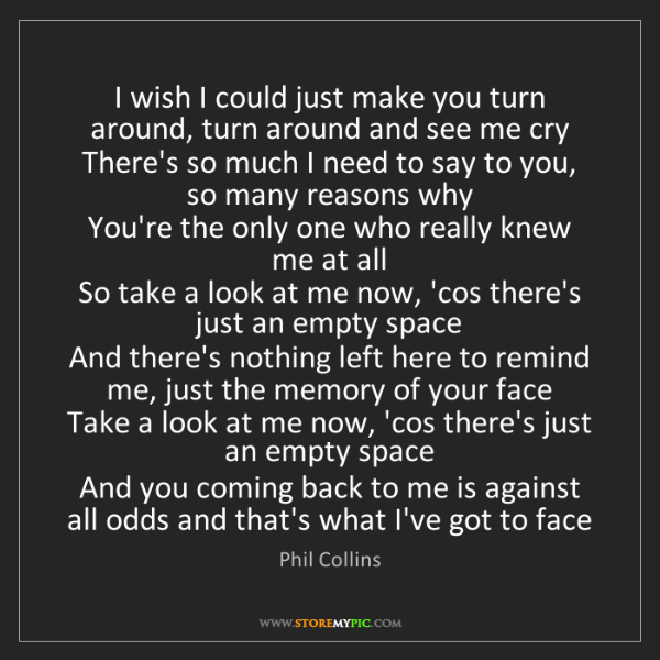 Phil Collins: I wish I could just make you turn around, turn around...