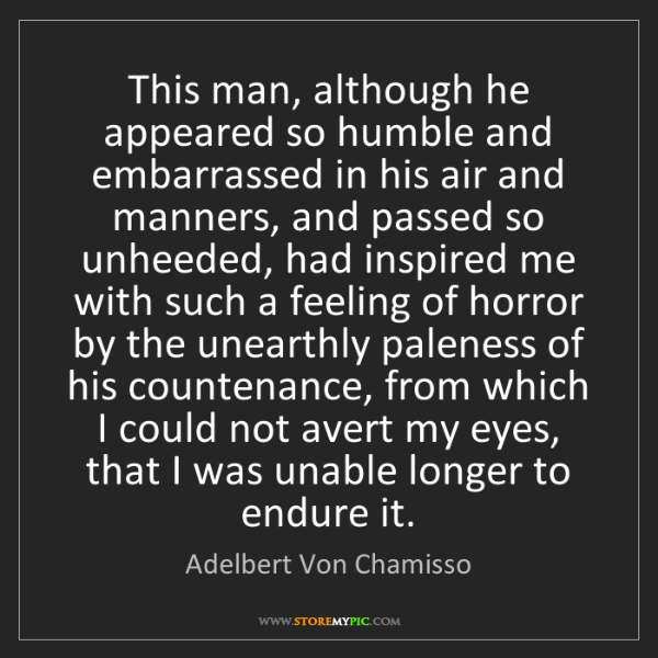 Adelbert Von Chamisso: This man, although he appeared so humble and embarrassed...