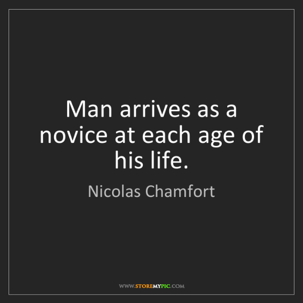 Nicolas Chamfort: Man arrives as a novice at each age of his life.