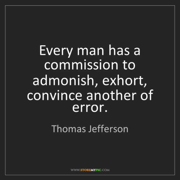 Thomas Jefferson: Every man has a commission to admonish, exhort, convince...