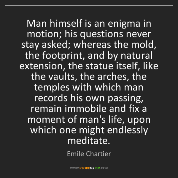 Emile Chartier: Man himself is an enigma in motion; his questions never...