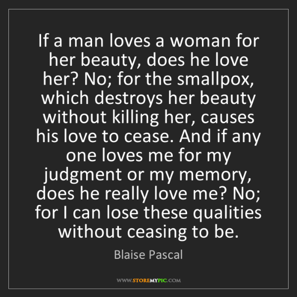 Blaise Pascal: If a man loves a woman for her beauty, does he love her?...