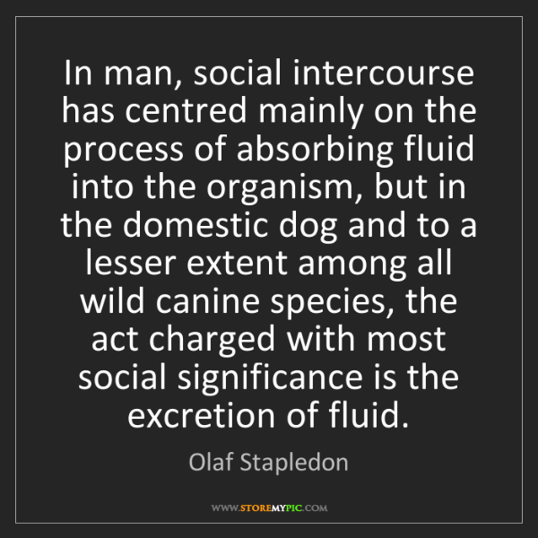 Olaf Stapledon: In man, social intercourse has centred mainly on the...